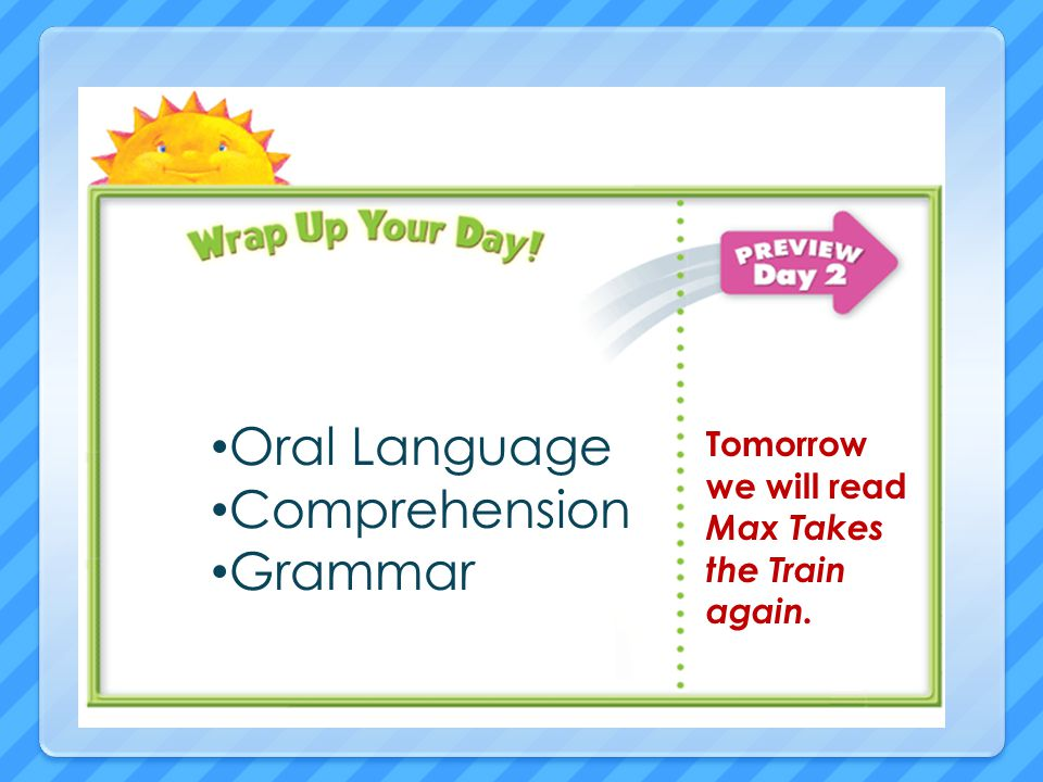 Oral Language Comprehension Grammar Tomorrow we will read Max Takes the Train again.
