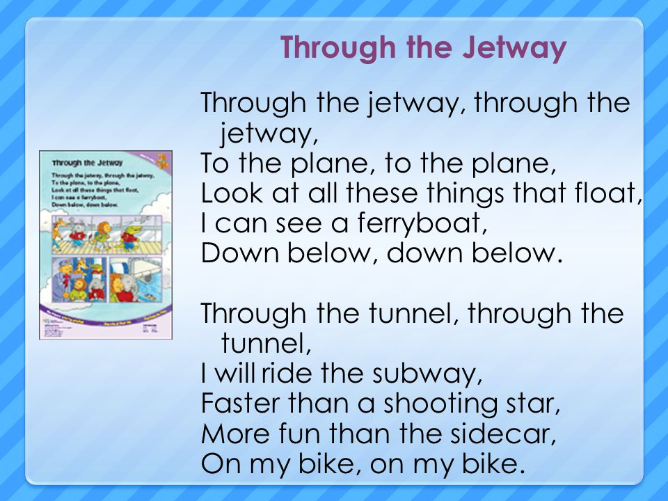 Through the Jetway Through the jetway, through the jetway, To the plane, to the plane, Look at all these things that float, I can see a ferryboat, Down below, down below.