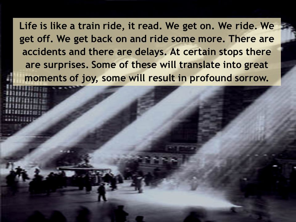 Life is like a train ride, it read. We get on. We ride. We get off. We get back on and ride some more. There are accidents and there are delays. At ce
