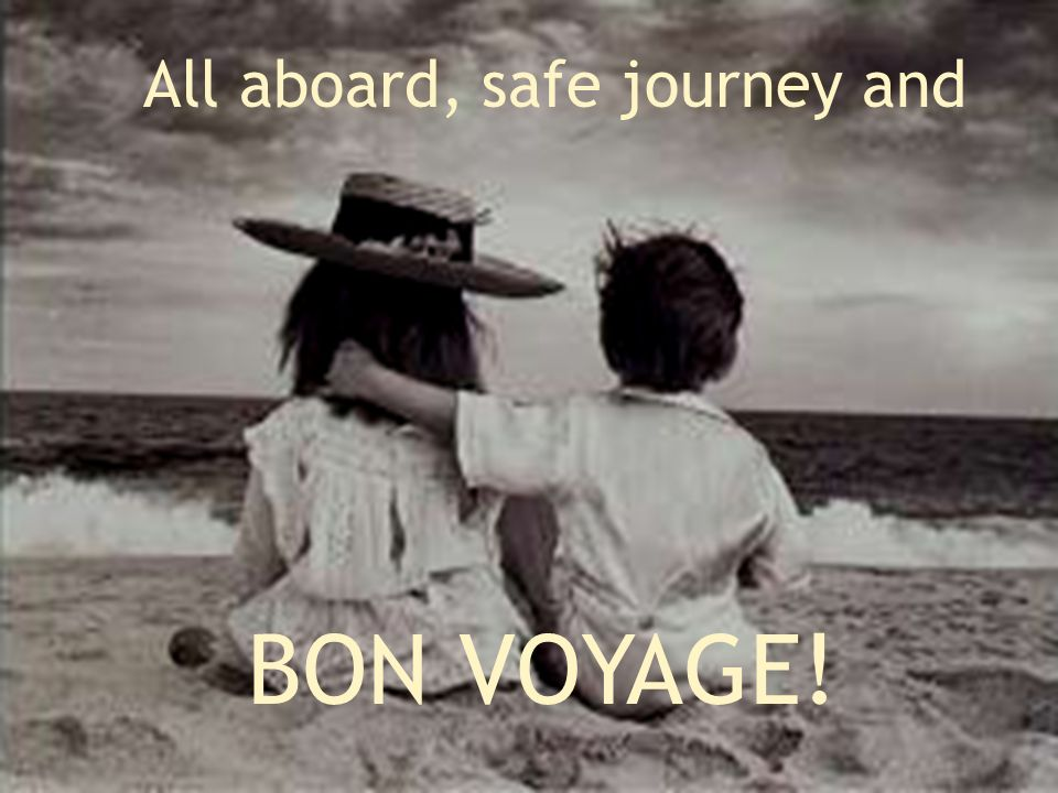 All aboard, safe journey and BON VOYAGE!
