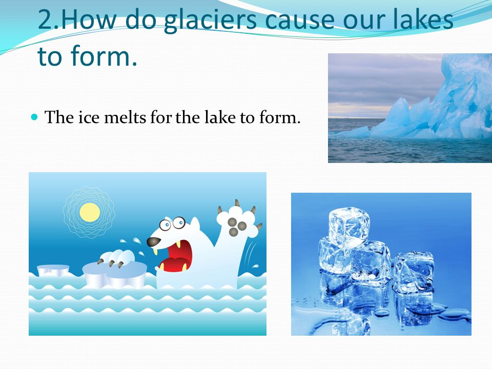 2.How do glaciers cause our lakes to form. The ice melts for the lake to form.