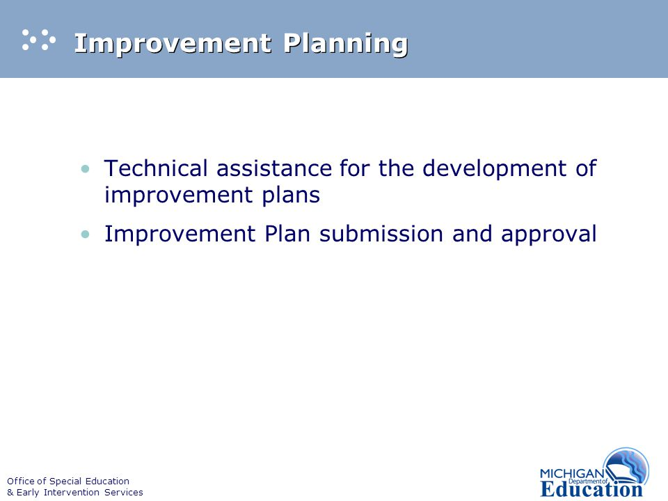 Office of Special Education & Early Intervention Services Monitoring Progress Four reports during the one year improvement period Reports document improvement activities Reports document evidence of correction Reports track evidence of change Evidence of change review