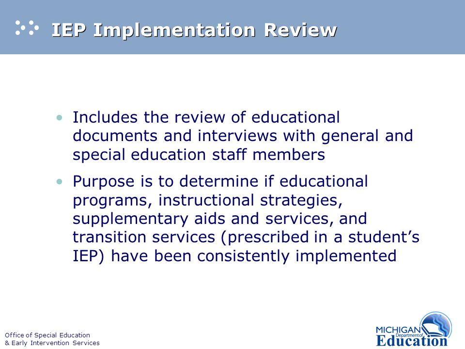 Office of Special Education & Early Intervention Services IEP Implementation Review Includes the review of educational documents and interviews with general and special education staff members Purpose is to determine if educational programs, instructional strategies, supplementary aids and services, and transition services (prescribed in a student's IEP) have been consistently implemented