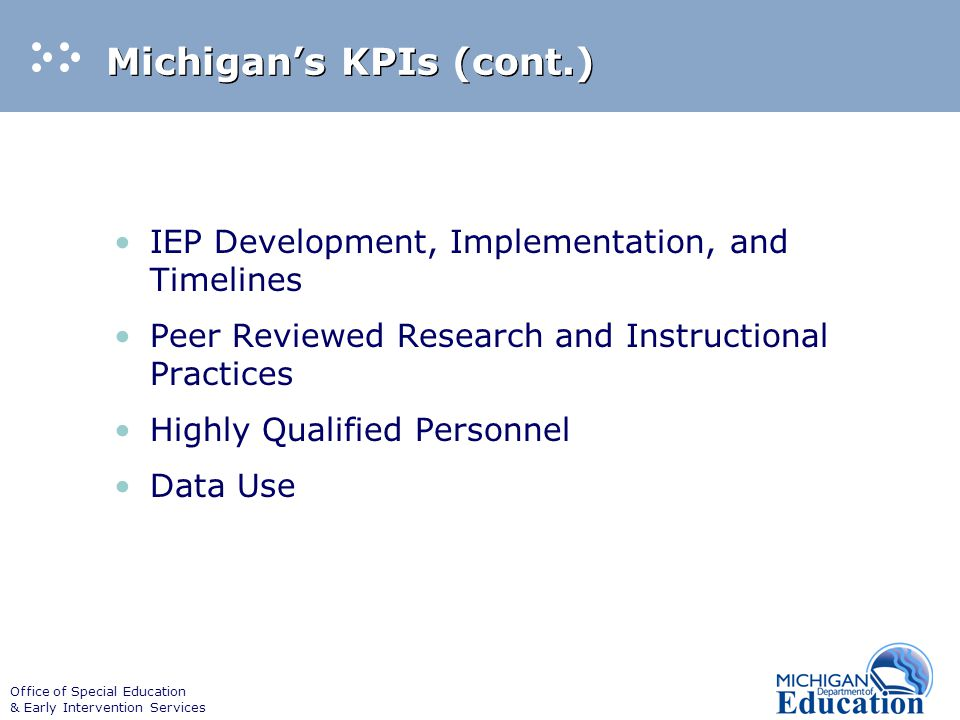 Office of Special Education & Early Intervention Services Michigan's KPIs (cont.) IEP Development, Implementation, and Timelines Peer Reviewed Research and Instructional Practices Highly Qualified Personnel Data Use