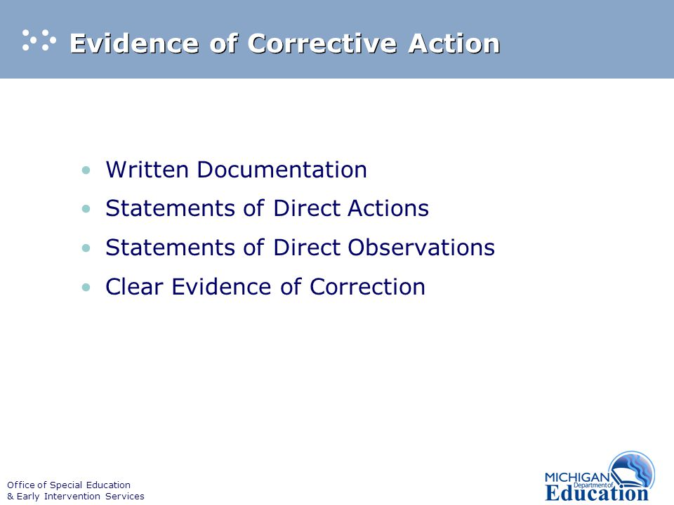 Office of Special Education & Early Intervention Services Evidence of Corrective Action Written Documentation Statements of Direct Actions Statements of Direct Observations Clear Evidence of Correction