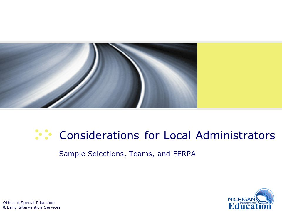 Office of Special Education & Early Intervention Services Considerations for Local Administrators Sample Selections, Teams, and FERPA