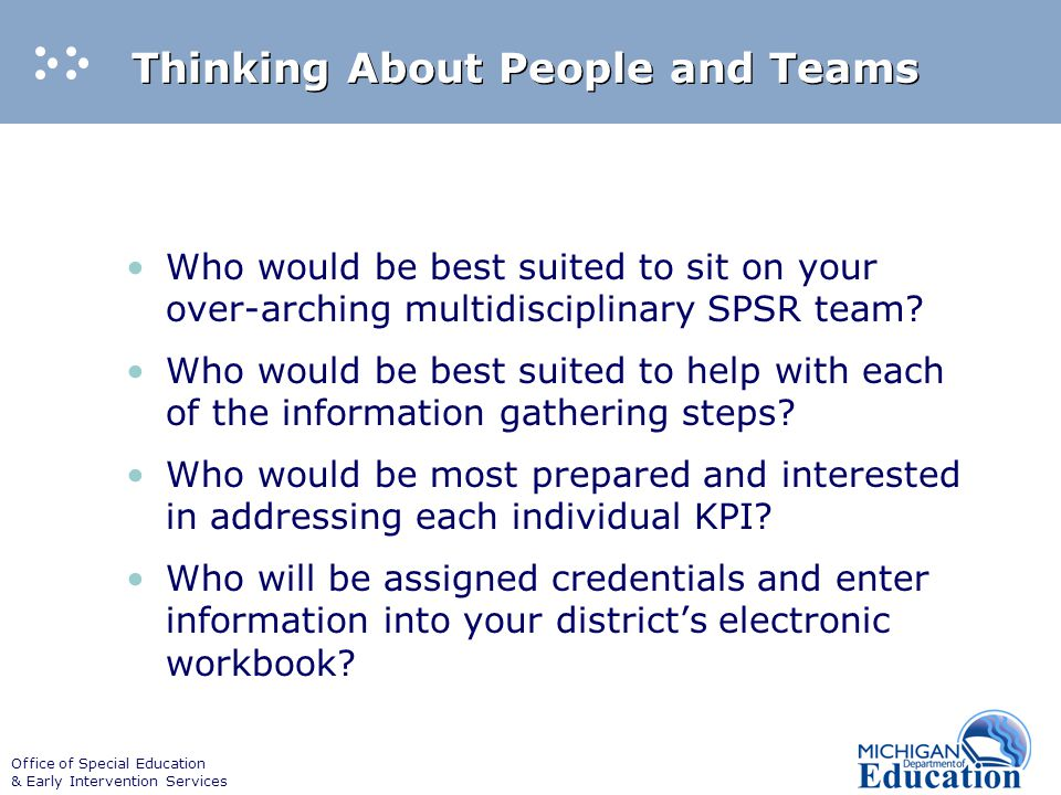 Office of Special Education & Early Intervention Services Thinking About People and Teams Who would be best suited to sit on your over-arching multidisciplinary SPSR team.