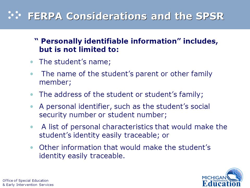 Office of Special Education & Early Intervention Services FERPA Considerations and the SPSR Personally identifiable information includes, but is not limited to: The student's name; The name of the student's parent or other family member; The address of the student or student's family; A personal identifier, such as the student's social security number or student number; A list of personal characteristics that would make the student's identity easily traceable; or Other information that would make the student's identity easily traceable.