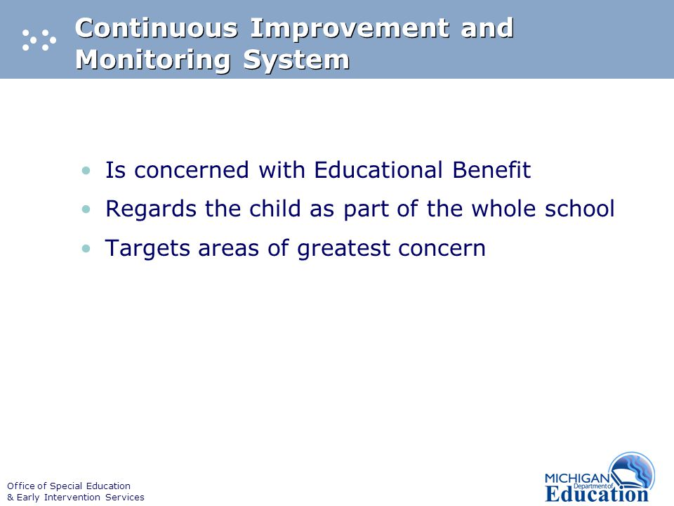 Office of Special Education & Early Intervention Services Continuous Improvement and Monitoring System Is concerned with Educational Benefit Regards the child as part of the whole school Targets areas of greatest concern