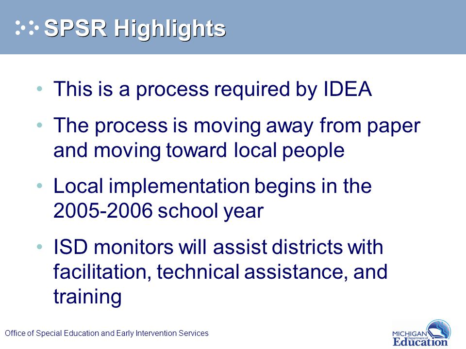 Office of Special Education and Early Intervention Services SPSR Highlights This is a process required by IDEA The process is moving away from paper and moving toward local people Local implementation begins in the 2005-2006 school year ISD monitors will assist districts with facilitation, technical assistance, and training