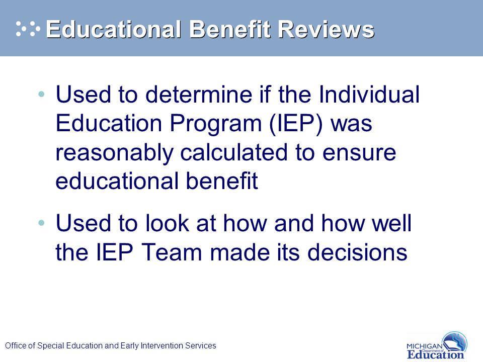 Office of Special Education and Early Intervention Services Educational Benefit Reviews Used to determine if the Individual Education Program (IEP) wa