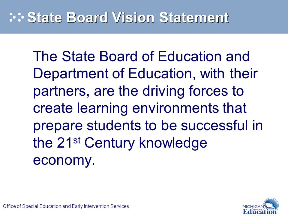 Office of Special Education and Early Intervention Services State Board Vision Statement The State Board of Education and Department of Education, with their partners, are the driving forces to create learning environments that prepare students to be successful in the 21 st Century knowledge economy.
