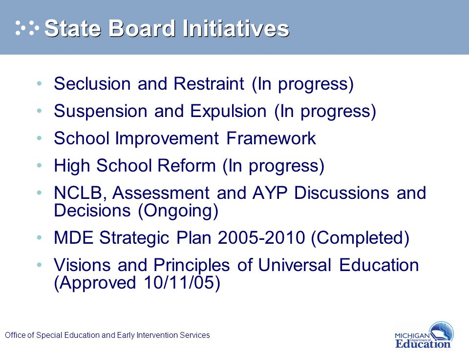 Office of Special Education and Early Intervention Services State Board Initiatives Seclusion and Restraint (In progress) Suspension and Expulsion (In progress) School Improvement Framework High School Reform (In progress) NCLB, Assessment and AYP Discussions and Decisions (Ongoing) MDE Strategic Plan (Completed) Visions and Principles of Universal Education (Approved 10/11/05)
