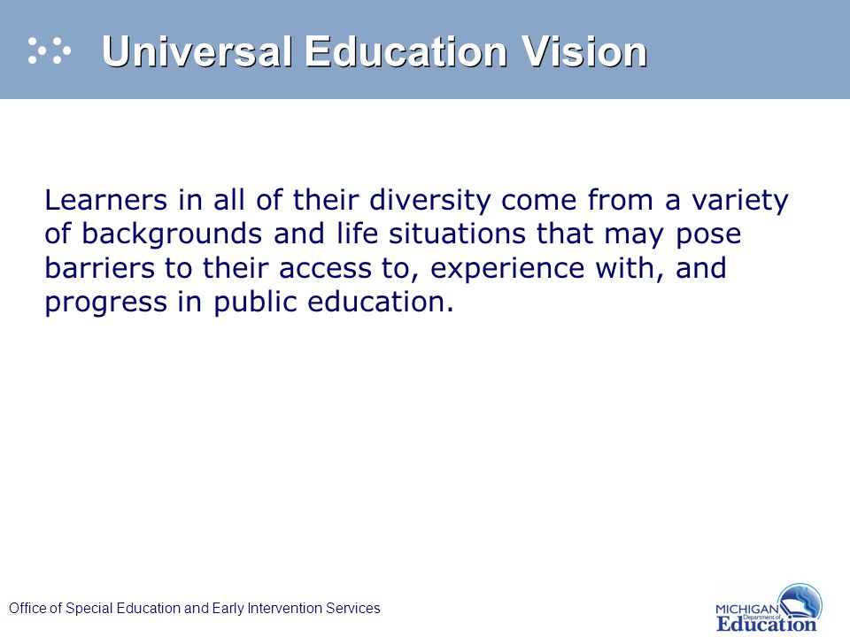 Office of Special Education and Early Intervention Services Universal Education Vision Learners in all of their diversity come from a variety of backgrounds and life situations that may pose barriers to their access to, experience with, and progress in public education.