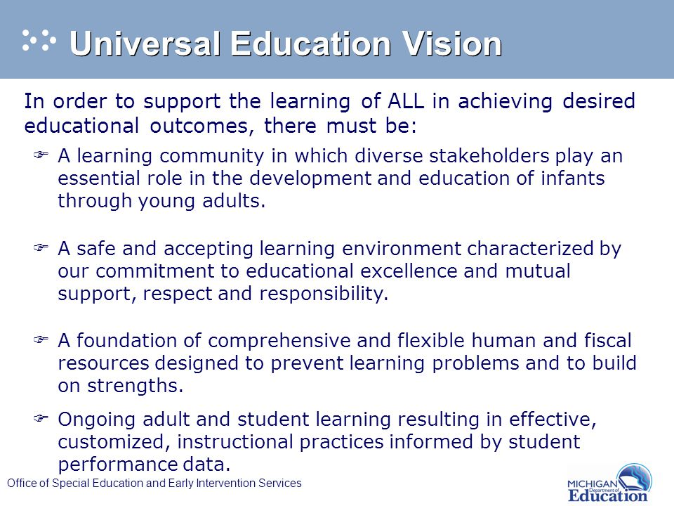 Office of Special Education and Early Intervention Services Universal Education Vision In order to support the learning of ALL in achieving desired educational outcomes, there must be: F A learning community in which diverse stakeholders play an essential role in the development and education of infants through young adults.