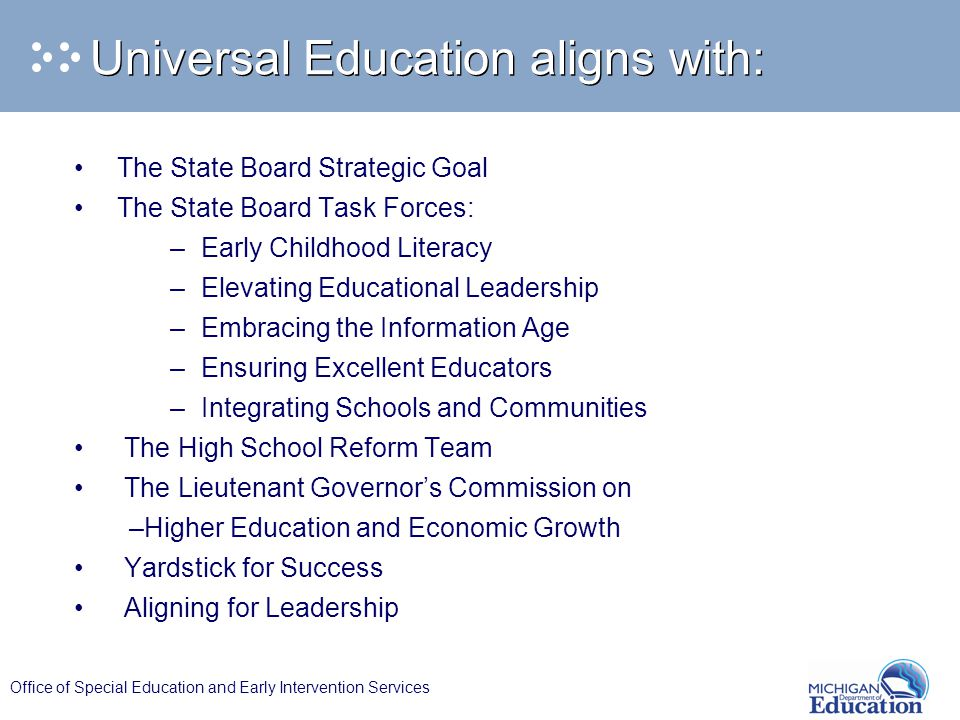 Office of Special Education and Early Intervention Services Universal Education aligns with: The State Board Strategic Goal The State Board Task Forces: – Early Childhood Literacy – Elevating Educational Leadership – Embracing the Information Age – Ensuring Excellent Educators – Integrating Schools and Communities The High School Reform Team The Lieutenant Governor's Commission on –Higher Education and Economic Growth Yardstick for Success Aligning for Leadership