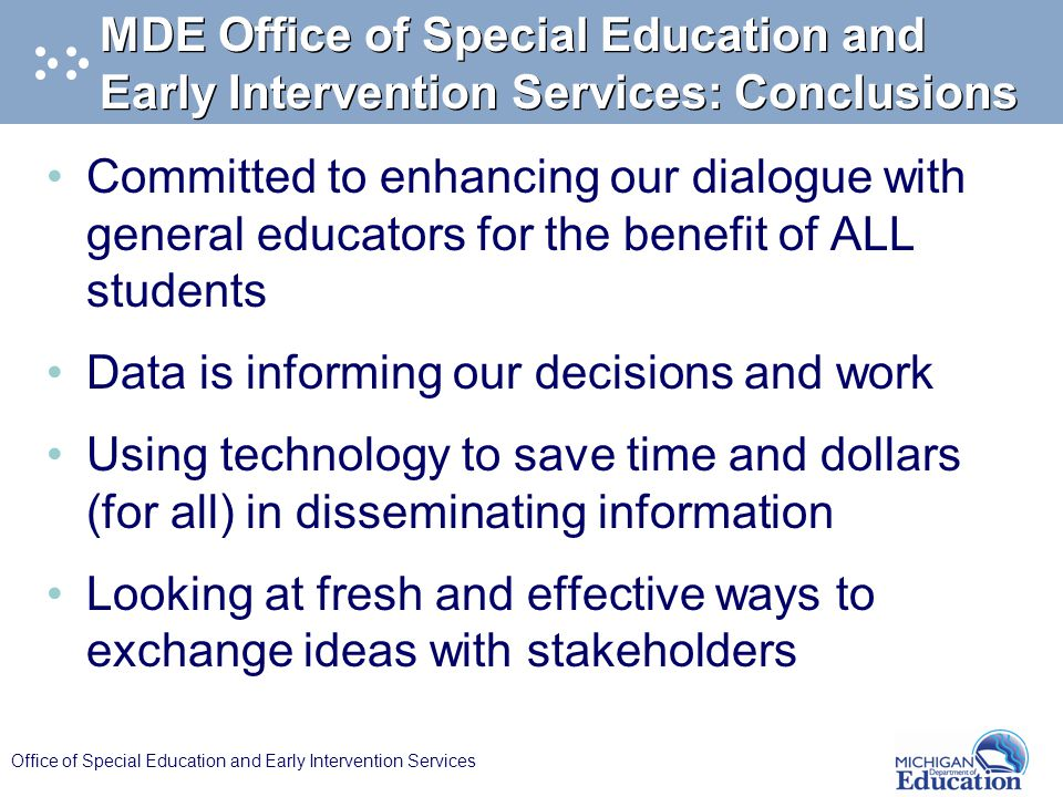 Office of Special Education and Early Intervention Services MDE Office of Special Education and Early Intervention Services: Conclusions Committed to enhancing our dialogue with general educators for the benefit of ALL students Data is informing our decisions and work Using technology to save time and dollars (for all) in disseminating information Looking at fresh and effective ways to exchange ideas with stakeholders