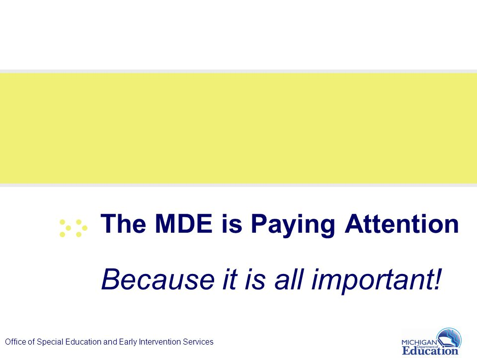 Office of Special Education and Early Intervention Services The MDE is Paying Attention Because it is all important!