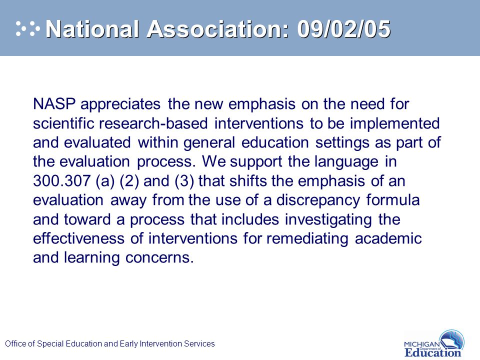 Office of Special Education and Early Intervention Services National Association: 09/02/05 NASP appreciates the new emphasis on the need for scientific research-based interventions to be implemented and evaluated within general education settings as part of the evaluation process.