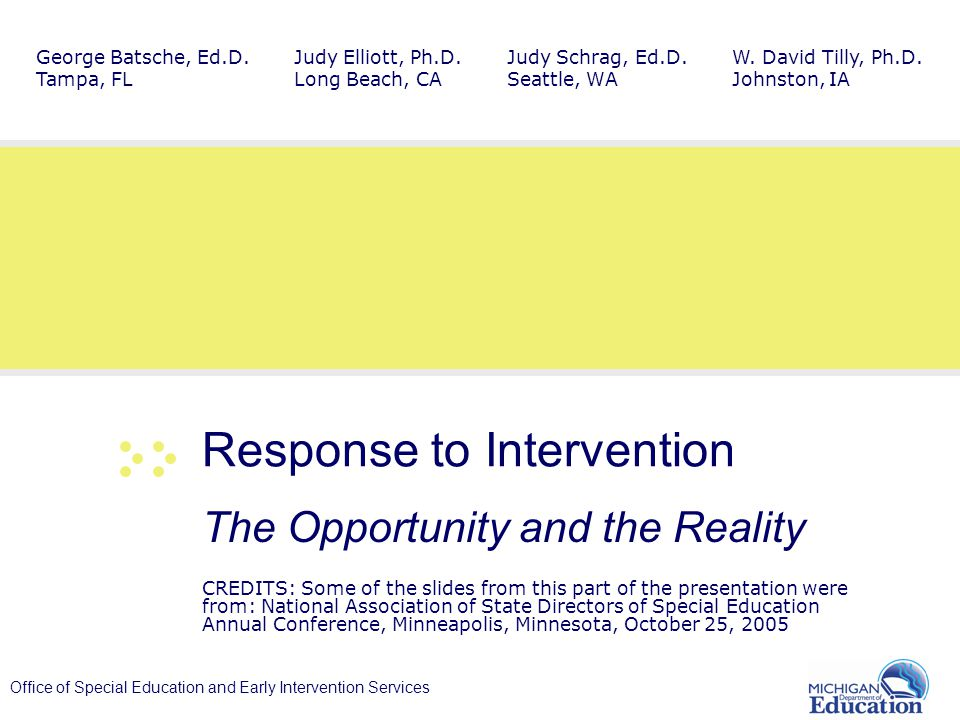 Office of Special Education and Early Intervention Services Response to Intervention The Opportunity and the Reality CREDITS: Some of the slides from this part of the presentation were from: National Association of State Directors of Special Education Annual Conference, Minneapolis, Minnesota, October 25, 2005 Judy Schrag, Ed.D.