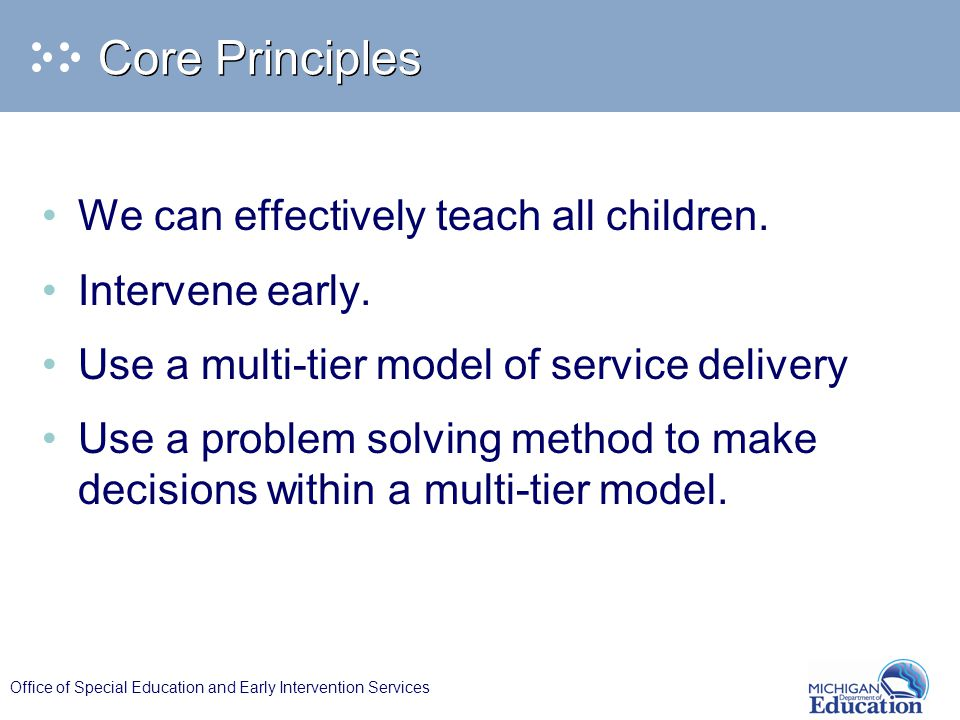 Office of Special Education and Early Intervention Services Core Principles We can effectively teach all children.