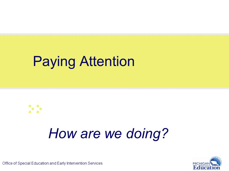 Office of Special Education and Early Intervention Services Paying Attention How are we doing?