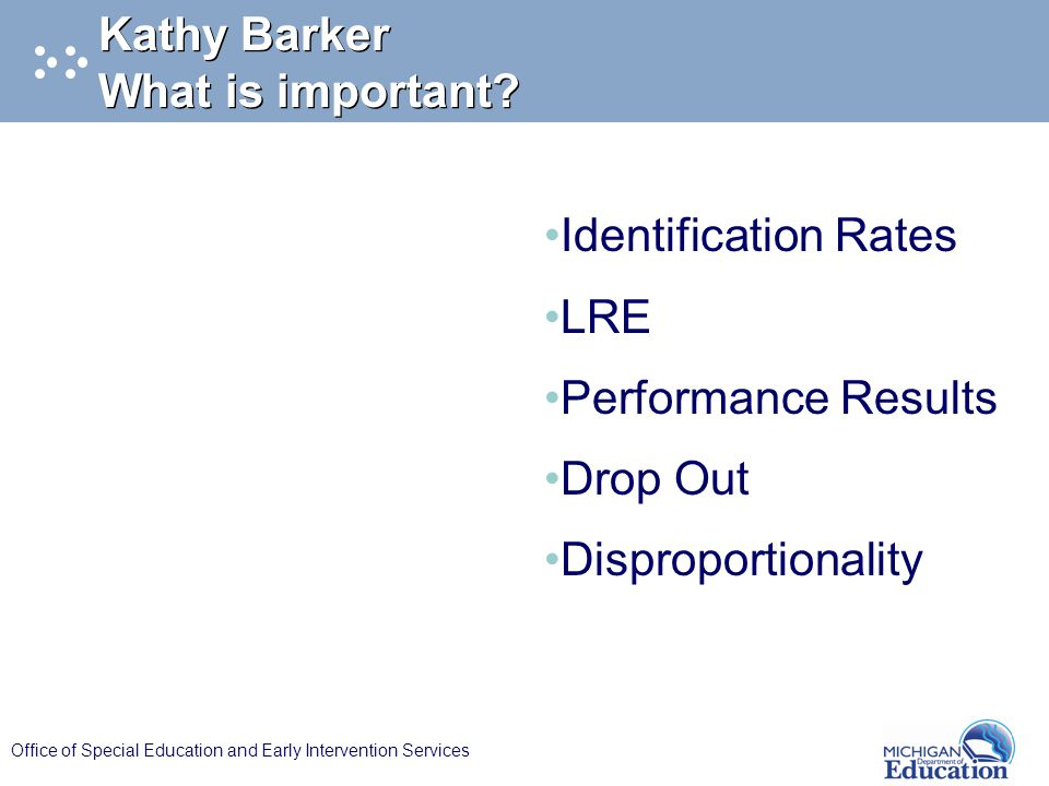 Office of Special Education and Early Intervention Services Kathy Barker What is important? Identification Rates LRE Performance Results Drop Out Disp