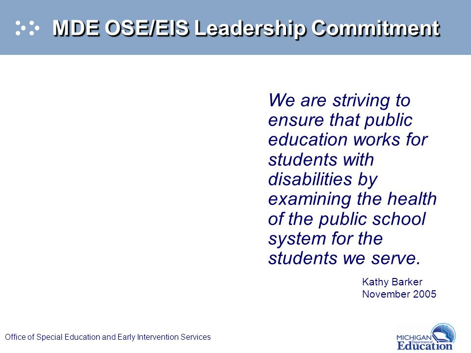 Office of Special Education and Early Intervention Services MDE OSE/EIS Leadership Commitment We are striving to ensure that public education works for students with disabilities by examining the health of the public school system for the students we serve.