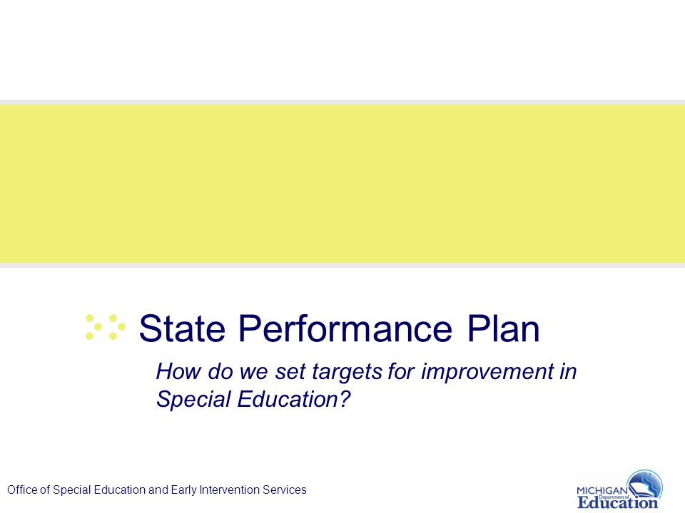 Office of Special Education and Early Intervention Services State Performance Plan How do we set targets for improvement in Special Education?