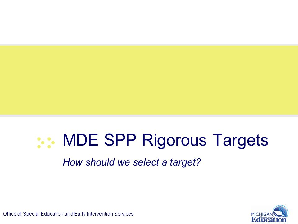 Office of Special Education and Early Intervention Services MDE SPP Rigorous Targets How should we select a target