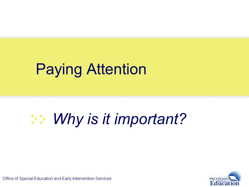 Office of Special Education and Early Intervention Services Paying Attention Why is it important?