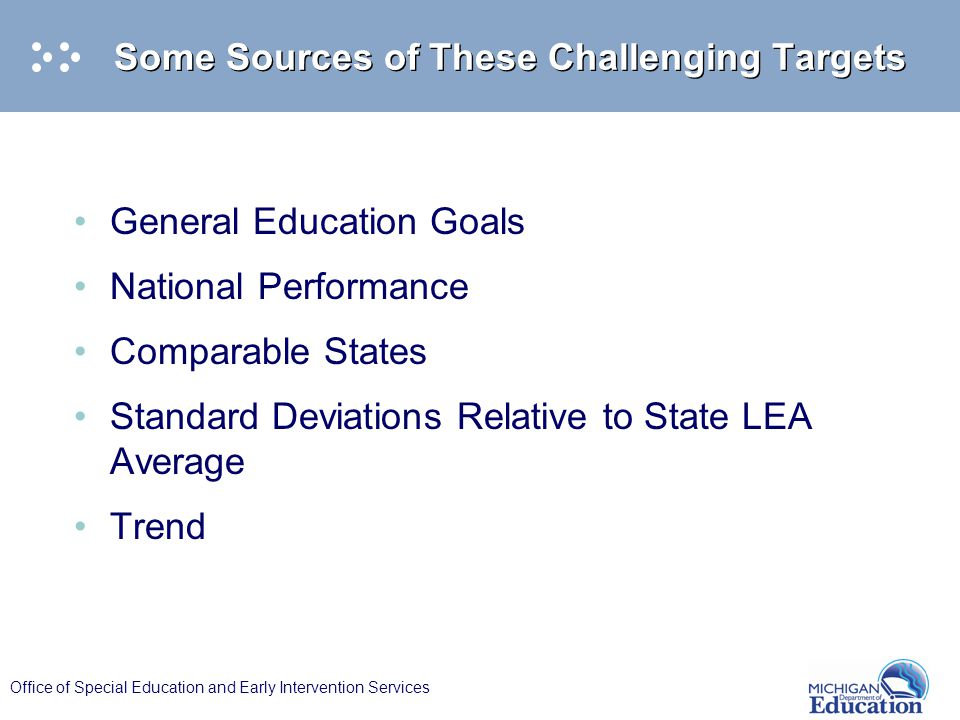 Office of Special Education and Early Intervention Services Some Sources of These Challenging Targets General Education Goals National Performance Comparable States Standard Deviations Relative to State LEA Average Trend