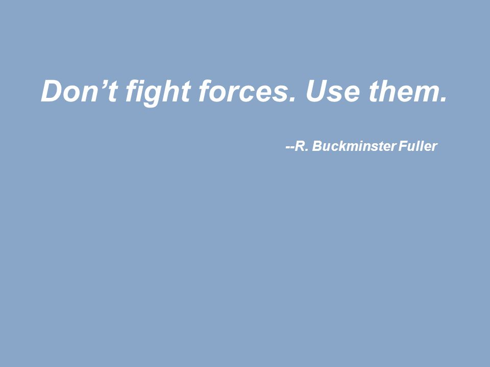 Don't fight forces. Use them. --R. Buckminster Fuller