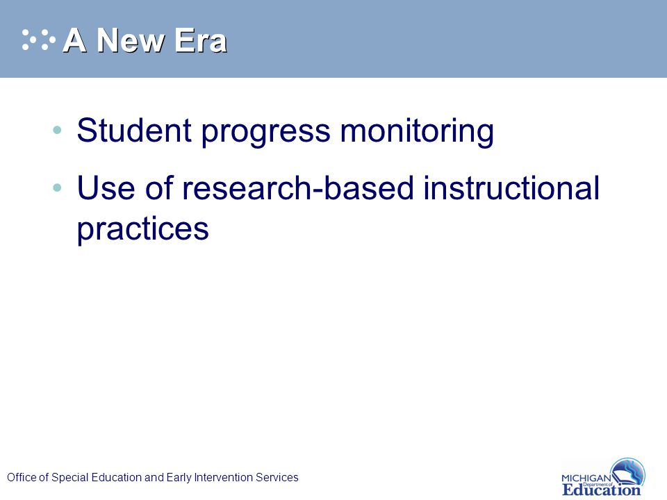 Office of Special Education and Early Intervention Services A New Era Student progress monitoring Use of research-based instructional practices