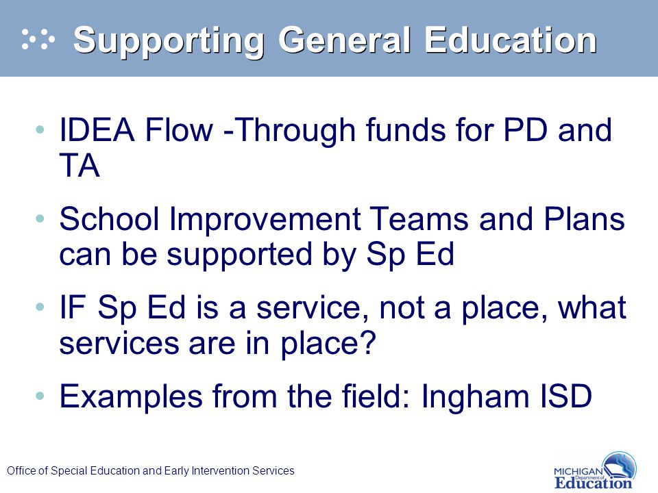 Office of Special Education and Early Intervention Services Supporting General Education IDEA Flow -Through funds for PD and TA School Improvement Teams and Plans can be supported by Sp Ed IF Sp Ed is a service, not a place, what services are in place.