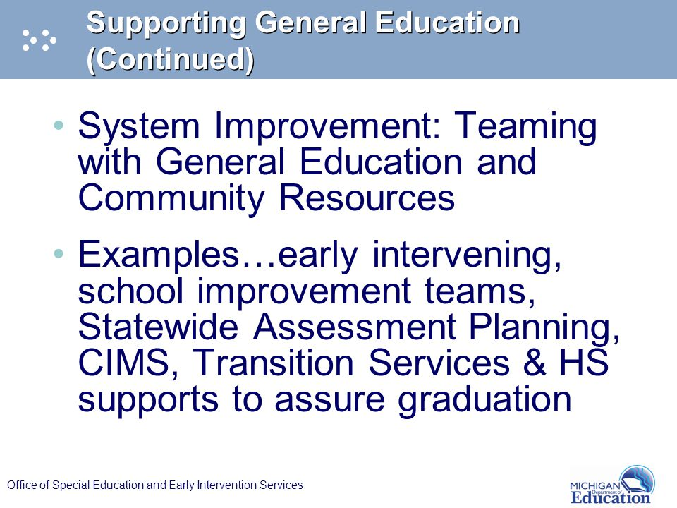 Office of Special Education and Early Intervention Services Supporting General Education (Continued) System Improvement: Teaming with General Education and Community Resources Examples…early intervening, school improvement teams, Statewide Assessment Planning, CIMS, Transition Services & HS supports to assure graduation