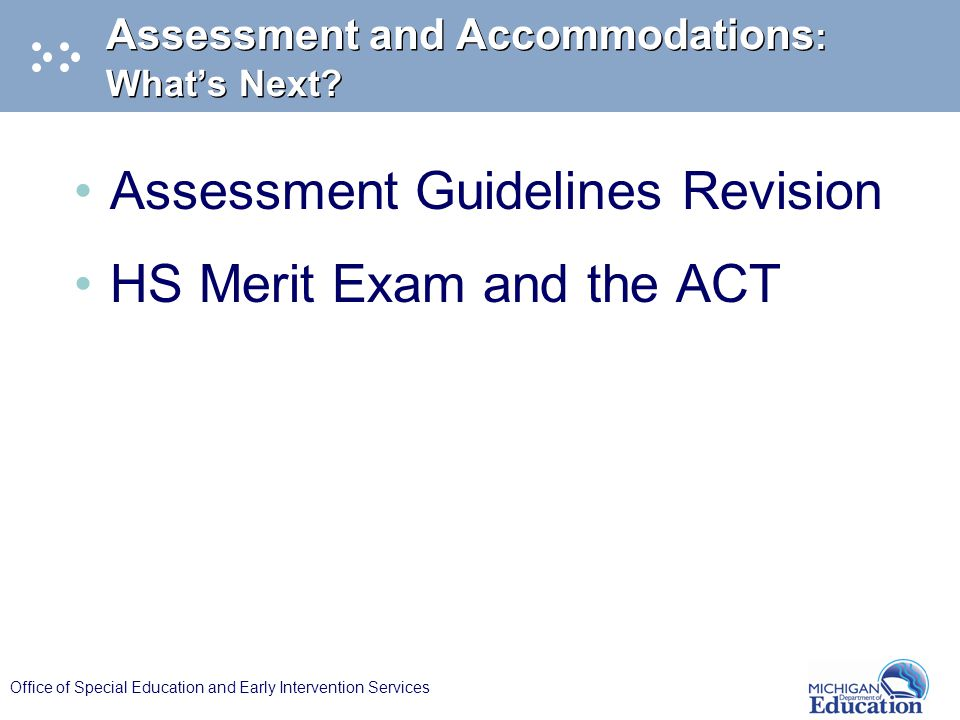Office of Special Education and Early Intervention Services Assessment and Accommodations : What's Next? Assessment Guidelines Revision HS Merit Exam