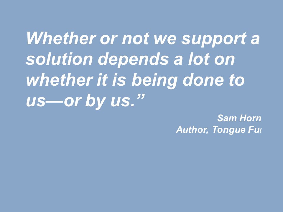 Whether or not we support a solution depends a lot on whether it is being done to us—or by us. Sam Horn Author, Tongue Fu !