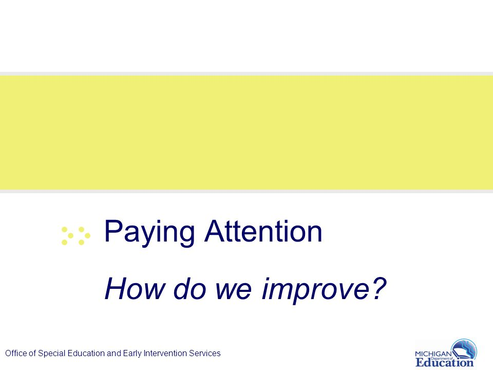 Office of Special Education and Early Intervention Services Paying Attention How do we improve