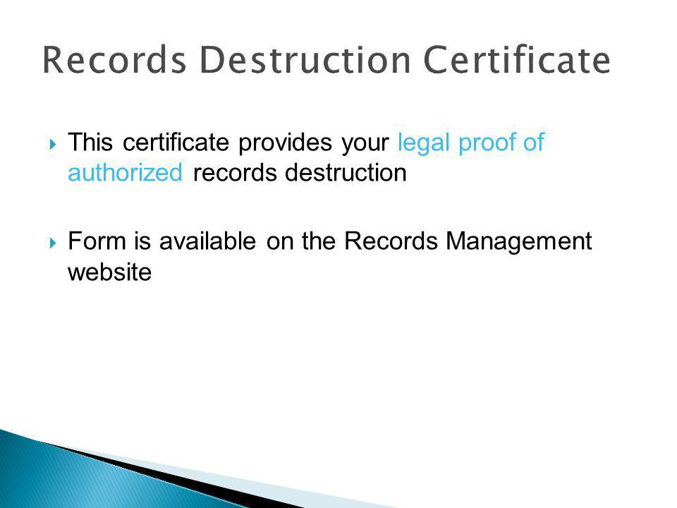  Records past their retention period can be destroyed  Records destruction must be documented by completing a Records Destruction Certificate Exception  Records with litigation holds