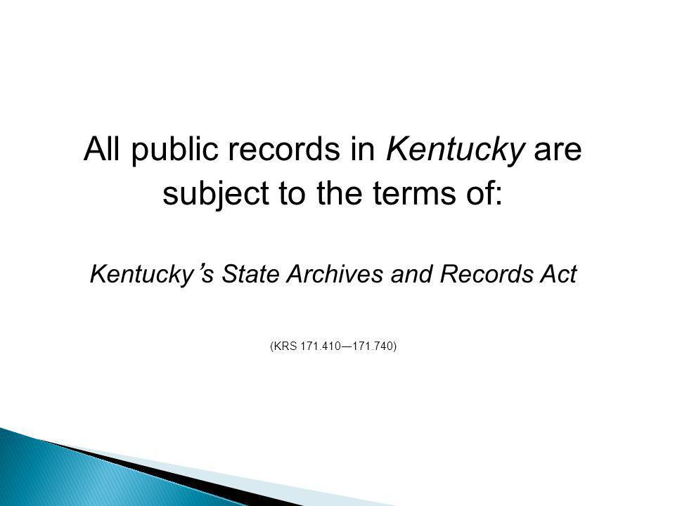 All public records in Kentucky are subject to the terms of: Kentucky ' s State Archives and Records Act (KRS 171.410 — 171.740)