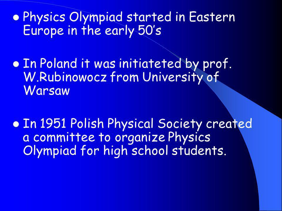 Physics Olympiad started in Eastern Europe in the early 50's In Poland it was initiateted by prof. W.Rubinowocz from University of Warsaw In 1951 Poli