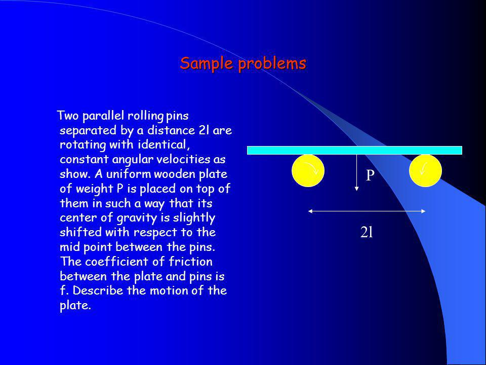 Sample problems Two parallel rolling pins separated by a distance 2l are rotating with identical, constant angular velocities as show. A uniform woode