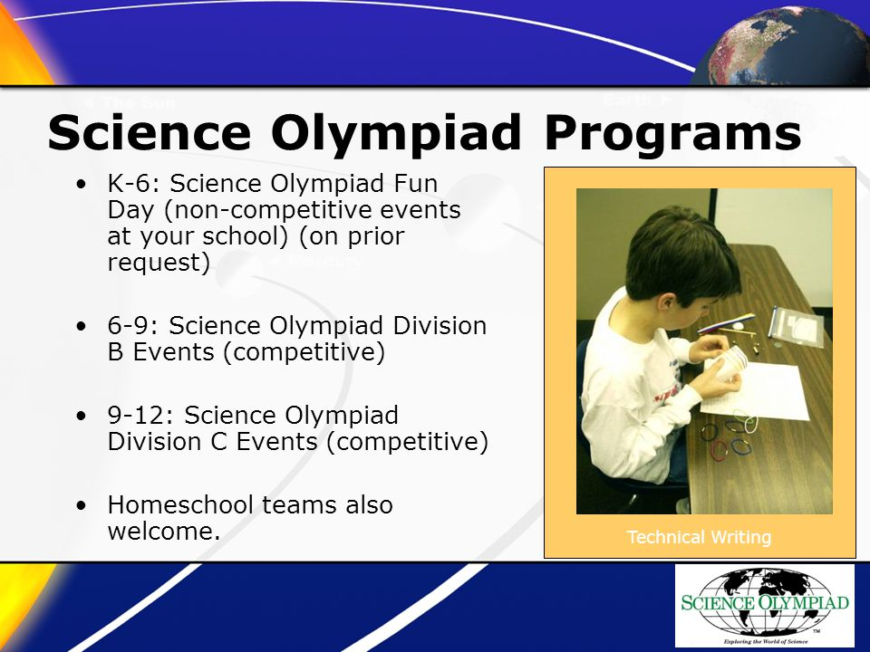 Science Olympiad Programs K-6: Science Olympiad Fun Day (non-competitive events at your school) (on prior request) 6-9: Science Olympiad Division B Events (competitive) 9-12: Science Olympiad Division C Events (competitive) Homeschool teams also welcome.