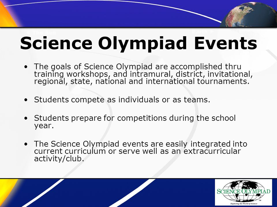 Science Olympiad Events The goals of Science Olympiad are accomplished thru training workshops, and intramural, district, invitational, regional, state, national and international tournaments.