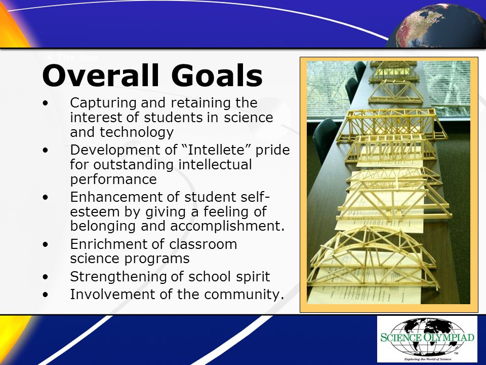 Overall Goals Capturing and retaining the interest of students in science and technology Development of Intellete pride for outstanding intellectual performance Enhancement of student self- esteem by giving a feeling of belonging and accomplishment.