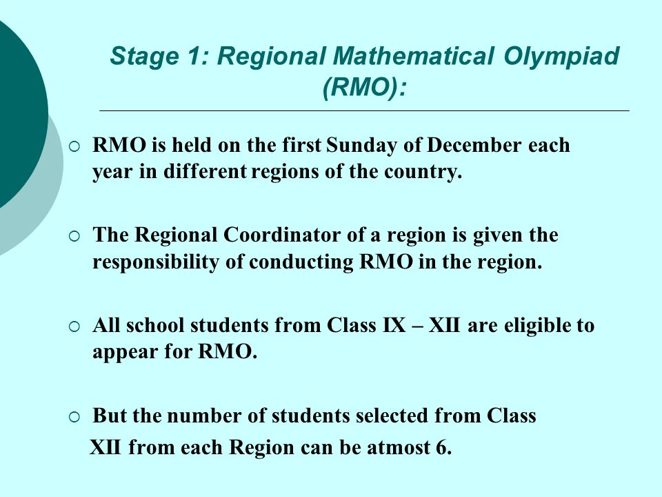 Stage 1: Regional Mathematical Olympiad (RMO):  RMO is held on the first Sunday of December each year in different regions of the country.  The Regi