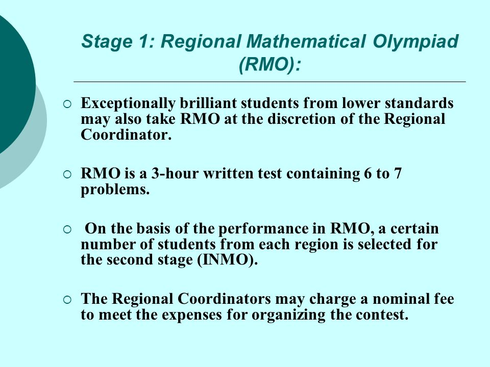 Stage 1: Regional Mathematical Olympiad (RMO):  Exceptionally brilliant students from lower standards may also take RMO at the discretion of the Regi