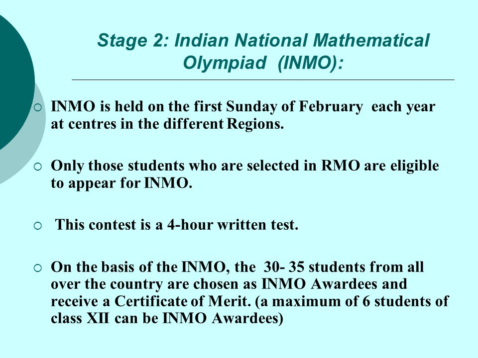 Stage 2: Indian National Mathematical Olympiad (INMO):  INMO is held on the first Sunday of February each year at centres in the different Regions. 