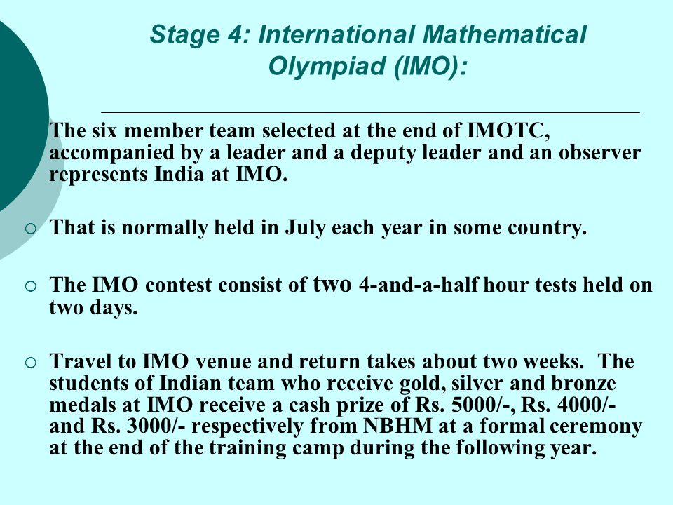Stage 4: International Mathematical Olympiad (IMO):  The six member team selected at the end of IMOTC, accompanied by a leader and a deputy leader an